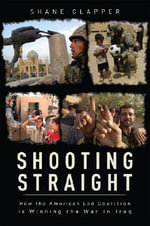 Shooting Straight : How the American Led Coalition Is Winning the War in Iraq - Shane Clapper