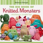 The Big Book of Knitted Monsters :  Mischievous, Lovable Toys - Rebecca Danger