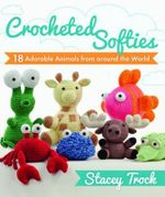 Crocheted Softies : 18 Adorable Animals from Around the World - Stacey Trock
