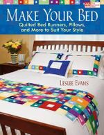 Make Your Bed : Quilted Bed Runners, Pillows, and More to Suit Your Style - Leslee Evans