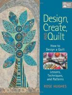 Design, Create, and Quilt : How to Design a Quilt - Lessons, Techniques, and Patterns - Rose Hughes