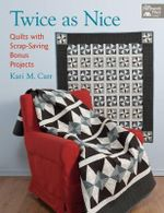 Twice as Nice : Quilts with Scrap Saving Bonus Projects - Kari M. Carr