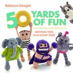 50 Yards of Fun : Knitting Toys from Scrap Yarn - Rebecca Danger