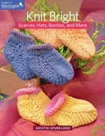 Knit Bright : Scarves, Hats, Booties, and More - Kristin Spurkland