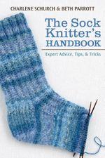 The Sock Knitter's Handbook : Expert Advice, Tips, and Tricks - Beth Parrott