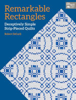 Remarkable Rectangles : Deceptively Simple Strip-Pieced Quilts - Robert DeCarli