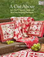 A Cut Above : Turn Charm Squares, Strips, and More into Beautiful Patchwork - Gerri Robinson