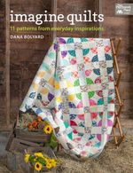Imagine Quilts : 11 Patterns from Everyday Inspirations - Dana Bolyard
