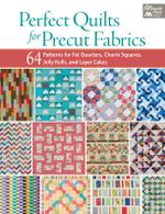 Perfect Quilts for Precut Fabrics : 64 Patterns for Fat Quarters, Charm Squares, Jelly Rolls, and Layer Cakes - That Patchwork Place