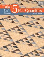 Take 5 Fat Quarters : 15 Easy Quilt Patterns - Kathy Brown