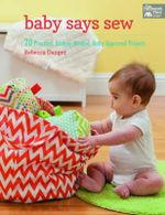 Baby Says Sew : 20 Practical Budget-Minded, Baby Approved Projects - Rebecca Danger