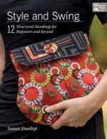 Style and Swing : 12 Structured Handbags for Beginners and Beyond - Susan Dunlop