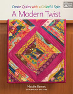 A Modern Twist : Create Quilts with a Colorful Spin - Natalie Barnes