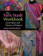 The Yarn Stash Workbook : Great Ideas and Dozens of Projects - Laura Militzer Bryant