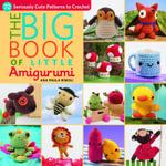 The Big Book of Little Amigurumi : 72 Seriously Cute Patterns to Crochet - Ana Paula Rimoli