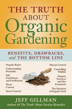 The Truth about Organic Gardening : Benefits, Drawnbacks, and the Bottom Line - Jeff Gillman