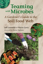 Teaming with Microbes : A Gardener's Guide to the Soil Food Web - Jeff Lowenfels