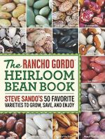 The Rancho Gordo Heirloom Bean Book : Steve Sando's 50 Favorite Varieties to Grow, Save, and Enjoy - Steve Sando