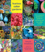 Fearless Color Gardens : The Creative Gardener's Guide to Jumping Off the Color Wheel - Keeyla Meadows