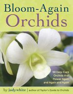 Bloom-Again Orchids : 50 Easy-Care Orchids That Flower Again and Again and Again - judywhite