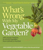 What's Wrong With My Vegetable Garden? : 100% Organic Solutions for All Your Vegetables, from Artichokes to Zucchini - David C. Deardorff
