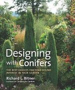 Designing with Conifers : The Best Choices for Year-Round Interest in Your Garden - Richard L Bitner