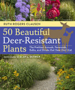 50 Beautiful Deer-Resistant Plants : The Prettiest Annuals, Perennials, Bulbs, and Shrubs That Deer Don't Eat - Ruth Rodgers-Clausen