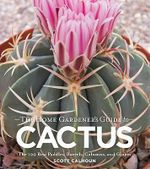 The Gardener's Guide to Cactus : The 100 Best Paddles, Barrels, Columns, and Globes - Scott D. Calhoun