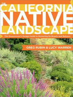 The California Native Landscape : The Homeowner's Design Guide to Restoring Its Beauty and Balance - Greg Rubin