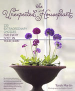 The Unexpected Houseplant : 220 Extraordinary Choices for Every Spot in Your Home - Tovah Martin