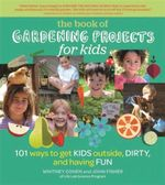 The Book of Gardening Projects for Kids : 101 Ways to Get Kids Outside, Dirty, and Having Fun - Whitney Cohen