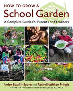 How to Grow a School Garden : A Complete Guide for Parents and Teachers - Arden Bucklin-Sporer
