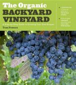 Organic Backyard Vineyard : A Step-By-Step Guide to Growing Your Own Grapes - Tom Powers
