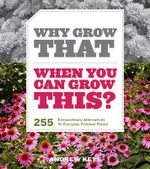 Why Grow That When You Can Grow This? : 255 Extraordinary Alternatives to Everyday Problem Plants - Andrew Keys