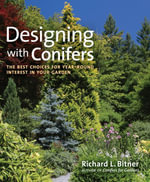 Designing with Conifers : The Best Choices for Year-Round Interest in Your Garden - Richard L. Bitner