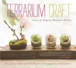 Terrarium Craft : Create 50 Magical, Miniature Worlds - Amy Bryant Aiello