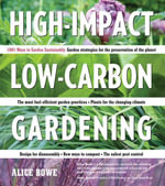 High-Impact, Low-Carbon Gardening : 1001 Ways to Garden Sustainably - Alice Bowe