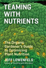 Teaming with Nutrients : The Organic Gardeners Guide to Optimising Plant Nutritition - Jeff Lowenfels