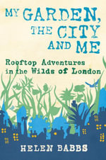 My Garden, the City and Me : Rooftop Adventures in the Wilds of London - Helen Babbs