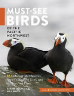 Must-See Birds of the Pacific Northwest : 85 Unforgettable Species, Their Fascinating Lives, and How to Find Them - Sarah Swanson