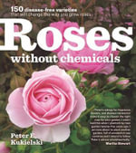 Roses Without Chemicals : 150 Disease-Free Varieties That Will Change the Way You Grow Roses - Peter Kukielski