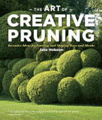 The Art of Creative Pruning : Inventive Ideas for Training and Shaping Trees and Shrubs - Jake Hobson