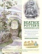 Beatrix Potter's Gardening Life : The Plants and Places That Inspired the Classic Children's Tales - Marta McDowell