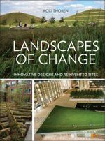 Landscapes of Change : Innovative Designs and Reinvented Sites - Roxi Thoren