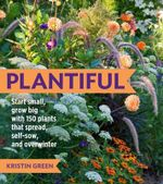 Plantiful : Start Small, Grow Big with 150 Plants That Spread, Self-sow and Overwinter - Kristin Green