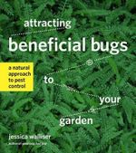Attracting Beneficial Bugs to Your Garden : A Natural Approach to Pest Control - Jessica Walliser
