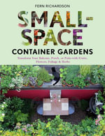 Small-Space Container Gardens : Transform Your Balcony, Porch, or Patio with Fruits, Flowers, Foliage, and Herbs - Fern Richardson