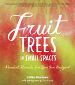 Fruit Trees in Small Spaces : Abundant Harvests from Your Own Backyard - Colby Eierman