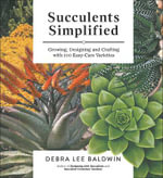 Succulents Simplified : Growing, Designing and Crafting with 100 Easy-Care Varieties - Debra Lee Baldwin