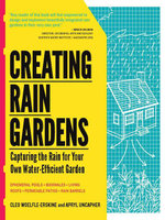 Creating Rain Gardens : Capturing the Rain for Your Own Water-Efficient Garden - Cleo Woelfle-Erskine